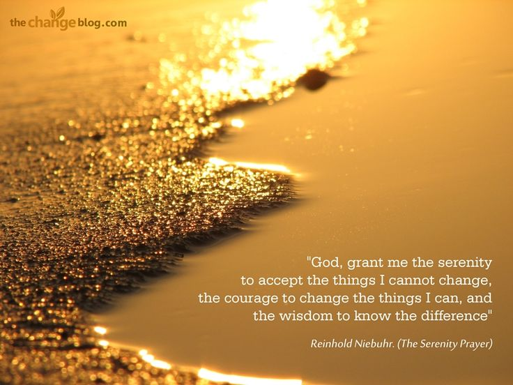 """God, grant me the serenity to accept the things I cannot change, the courage to change the things I can, and the wisdom to know the difference"" – Reinhold Niebuhr (The Serenity Prayer)"