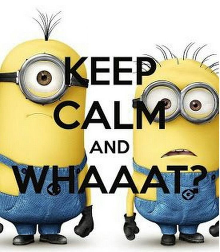 Keep calm and.... whaaaat?  If u love minions you would understand