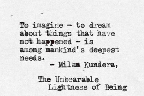 .« Le rêve est la preuve qu'imaginer, rêver ce qui n'a pas été, est l'un des plus profonds besoins de l'homme.  »  de Milan Kundera  Extrait de L'insoutenable légèreté de l'être