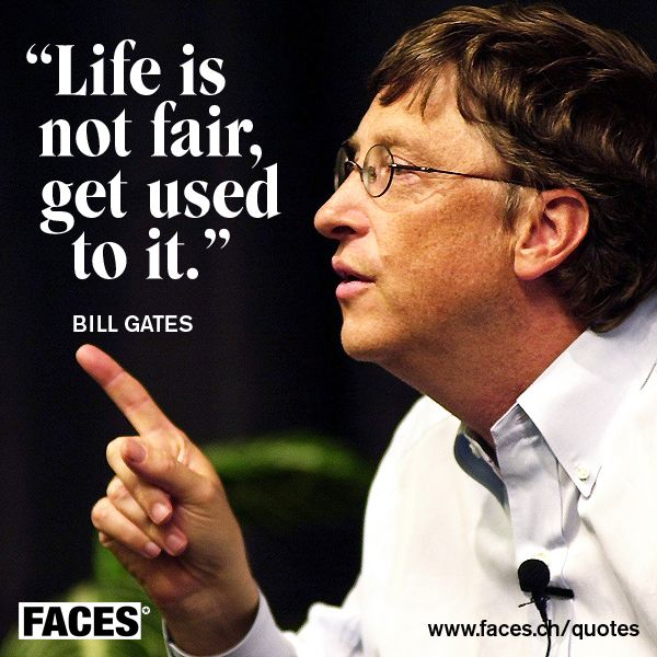 Bill Gates - LIfe is not fair, get used to it.
