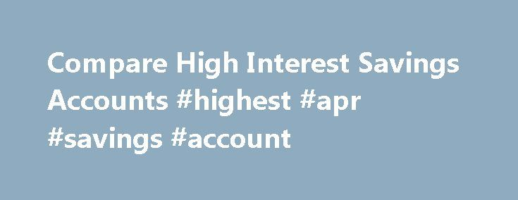Compare High Interest Savings Accounts #highest #apr #savings #account http://savings.remmont.com/compare-high-interest-savings-accounts-highest-apr-savings-account/  Compare High Interest Savings Accounts Savings accounts are a great way to keep your money...