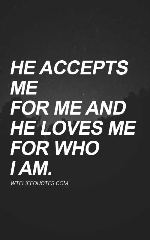 He accepts me for me and he loves me for who I am.