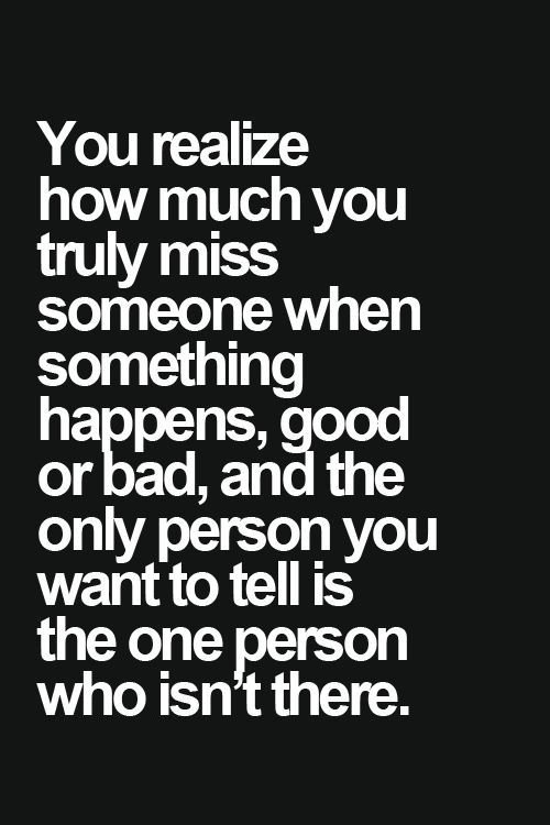 You realize how much you truly miss someone when something happens,good or bad,and the only person you want to tell is the person who isn't there.