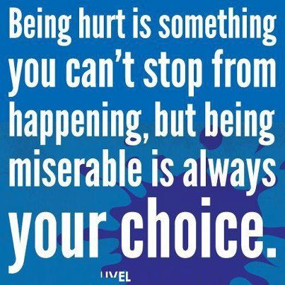 Being hurt is something you can't stop from happening, but being miserable is always your choice.  #perspective: Sayings, Inspiration, Life, Quotes, Choice, Truth, True, Thought, Being Hurt