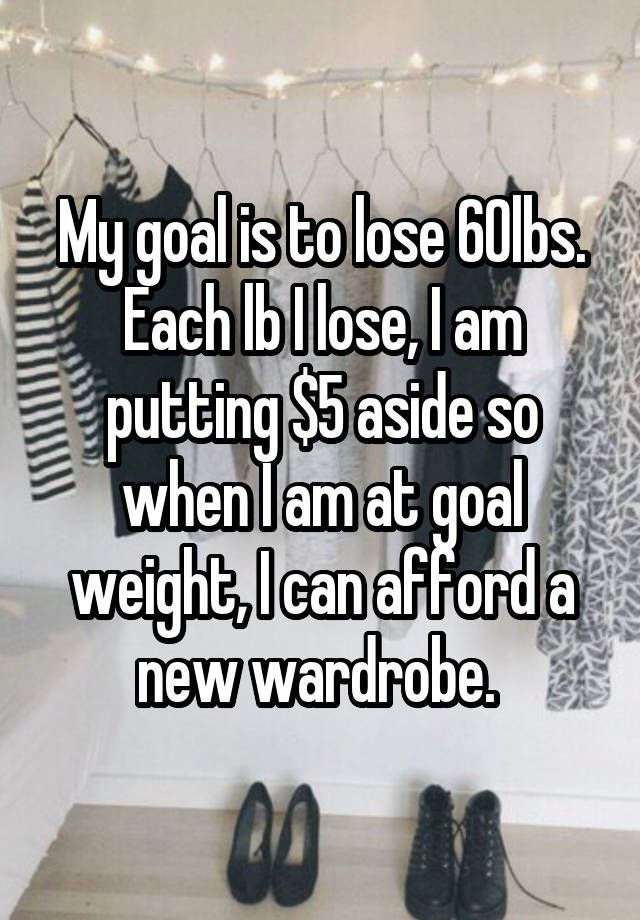 """My goal is to lose 60lbs. Each lb I lose, I am putting $5 aside so when I am at goal weight, I can afford a new wardrobe. """