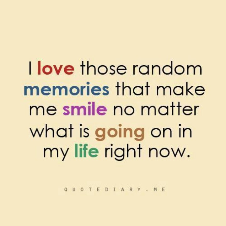 I Love Those Random Memories That Make Me Smile No Matter What Is Going On  In My Life Right. Memories Quotes ...