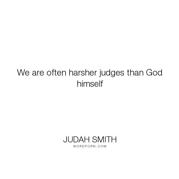 "Judah Smith - ""We are often harsher judges than God himself"". god"