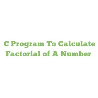 C Program To Calculate Factorial of A Number