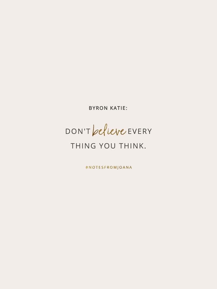 20 Inspirational Quotes To Help You Become Your Best Self. Don't believe every thing you think. BYRON KATIE // Notes from Joana
