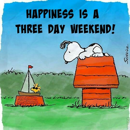 Happiness is a three day weekend!  So nice to work for a company that does this!!!