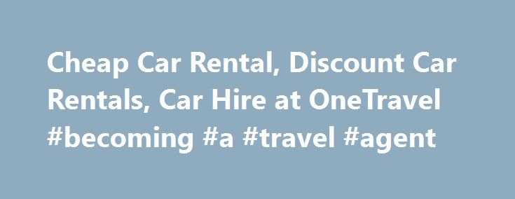 Cheap Car Rental, Discount Car Rentals, Car Hire at OneTravel #becoming #a #travel #agent http://travel.remmont.com/cheap-car-rental-discount-car-rentals-car-hire-at-onetravel-becoming-a-travel-agent/  #cheap flights and car rental # Book Cheap Car Rentals with OneTravel Low Rate Promise In the unlikely event that you find a rate cheaper than what you paid, you can get a refund of the rate difference within 24 hours of booking or, at our discretion, we may cancel the booking and provide you…