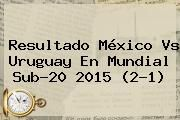 http://tecnoautos.com/wp-content/uploads/imagenes/tendencias/thumbs/resultado-mexico-vs-uruguay-en-mundial-sub20-2015-21.jpg Mexico Vs Uruguay. Resultado México vs Uruguay en Mundial Sub-20 2015 (2-1), Enlaces, Imágenes, Videos y Tweets - http://tecnoautos.com/actualidad/mexico-vs-uruguay-resultado-mexico-vs-uruguay-en-mundial-sub20-2015-21/