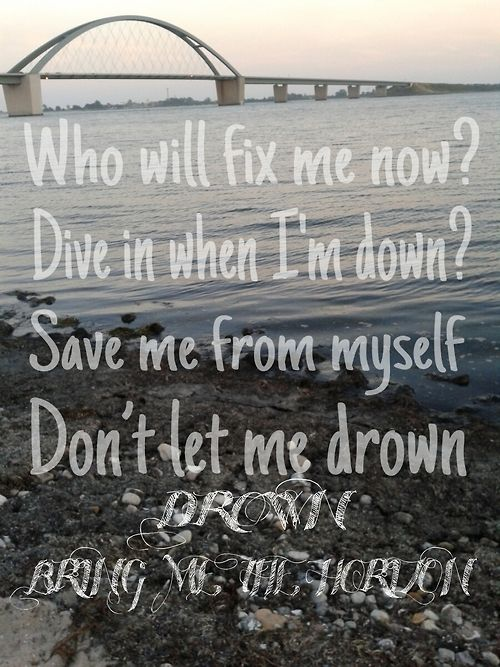 This is my new favorite song. So much meaning and I relate to it so much. Drown-Bring Me the Horizon