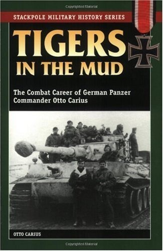 Stackpole Military History Series: Tigers in the Mud - The Combat Career of German Panzer Commander Otto Carius | Otto Carius