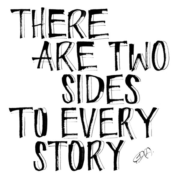 There are two sides to every story, reality and the story you made up to make yourself feel better...