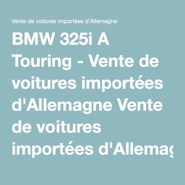 BMW 325i A Touring - Vente de voitures importées d'Allemagne Vente de voitures importées d'Allemagne