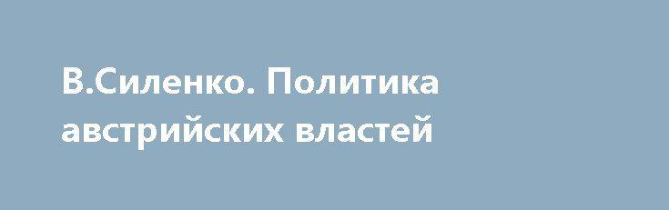 В.Силенко. Политика австрийских властей http://rusdozor.ru/2017/07/07/v-silenko-politika-avstrijskix-vlastej/  Политика австрийских властей С1772 г. по1848 г. австрийское правительство признавало единство галичан с остальным русским миром. Их официально называли Russen — то есть русскими или русинами. В1848 г. вспыхнуло венгерское восстание против австрийских властей. Активное участие в нем приняли и ...