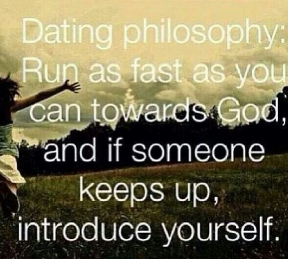 Dating Philosophy: Run as fast as you can towards God, and if someone keeps up, introduce yourself.