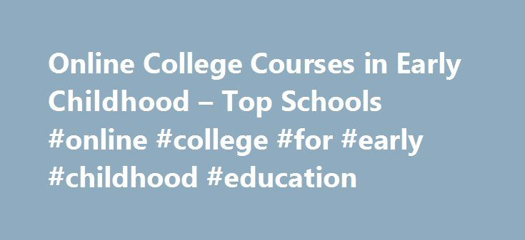 Online College Courses in Early Childhood – Top Schools #online #college #for #early #childhood #education http://ghana.remmont.com/online-college-courses-in-early-childhood-top-schools-online-college-for-early-childhood-education/  # The Online Course Finder Available Online Courses Online Coursesby Subject Online Coursesby State University Early Childhood Education Courses Available Online Anyone pursuing a degree in primary education, whether it be at the elementary, middle, or high…