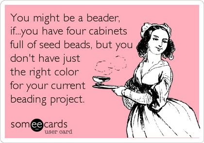 You might be a beader, if...you have four cabinets full of seed beads, but you don't have just the right color for your current beading project.