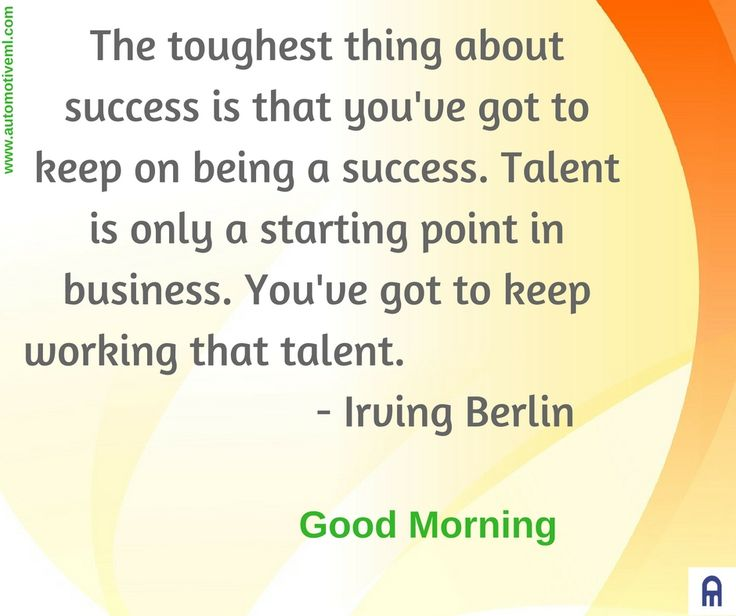 The toughest thing about success is that you've got to keep on being a success. Talent is only a starting point in business. You've got to keep working that talent. - Irving Berlin