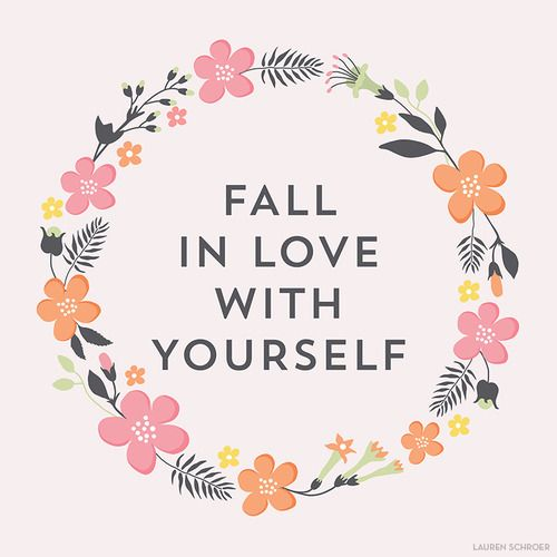 Fall in love with yourself. You'll be surprised what else starts to fall into place.   I can't remember…