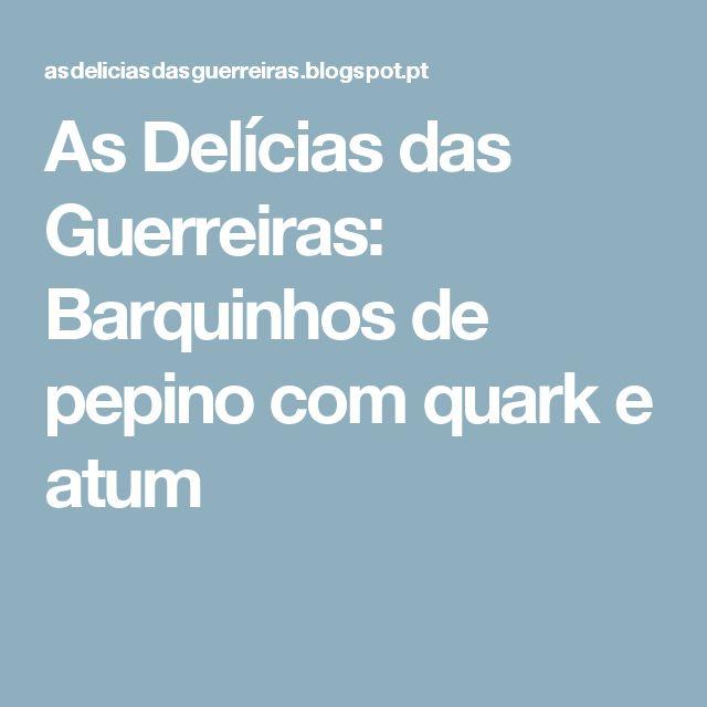 As Delícias das Guerreiras: Barquinhos de pepino com quark e atum