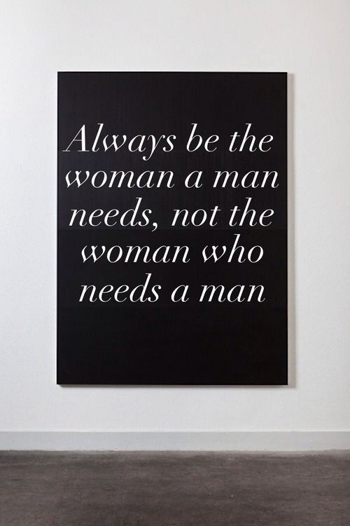 Always be the woman a man needs, not the woman who needs a man.