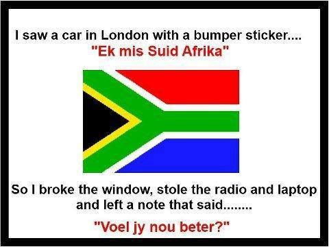 Translated Bumper Sticker: I miss South Africa. So I broke the window stole the radio and laptop and left a note .........Do you feel better?