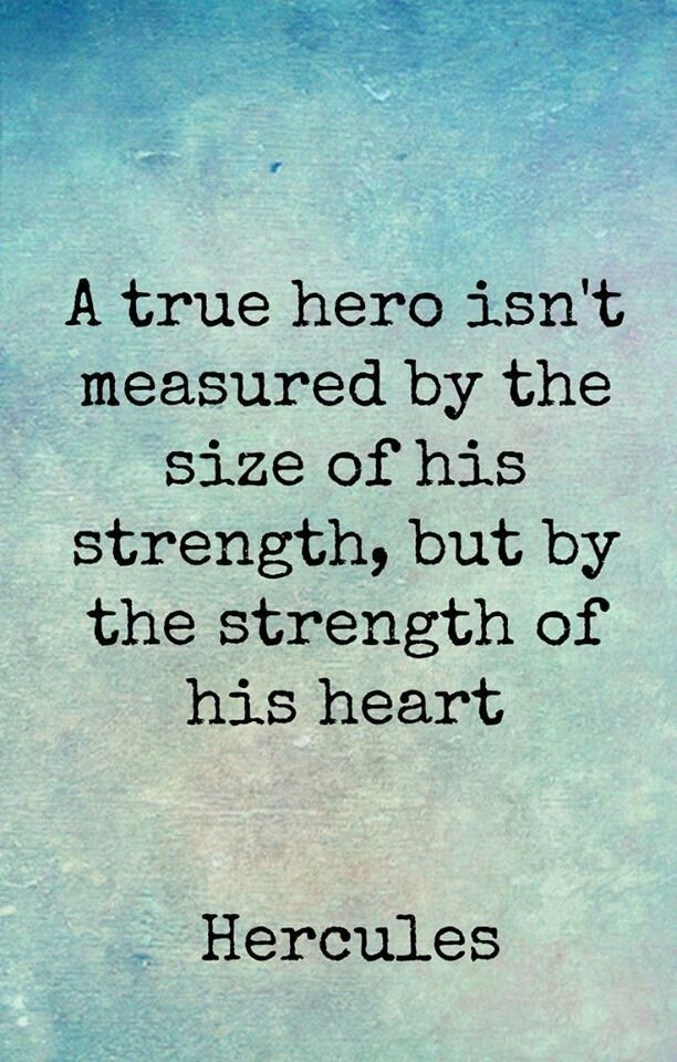 A true hero isn't measured by the size of his strength, but by the strength of his heart. - Hercules