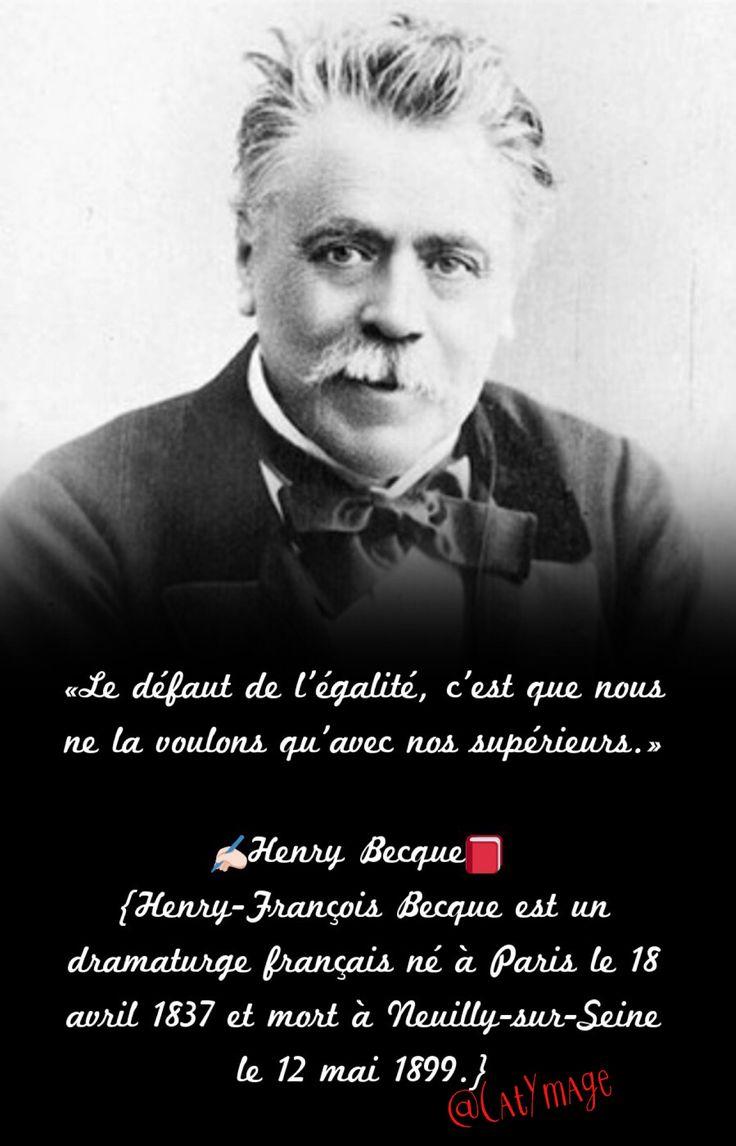 «Le défaut de l'égalité, c'est que nous ne la voulons qu'avec nos supérieurs.» ✍Henry Becque  {Henry-François Becque est un dramaturge français né à Paris le 18 avril 1837 et mort à Neuilly-sur-Seine le 12 mai 1899.}