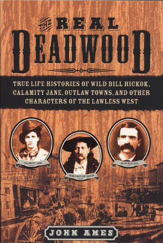 The Real Deadwood: True Life Histories of Wild Bill Hickock, Calamity Jane, Outlaw Towns, and Other Characters of the Lawless West by John Edwards Ames
