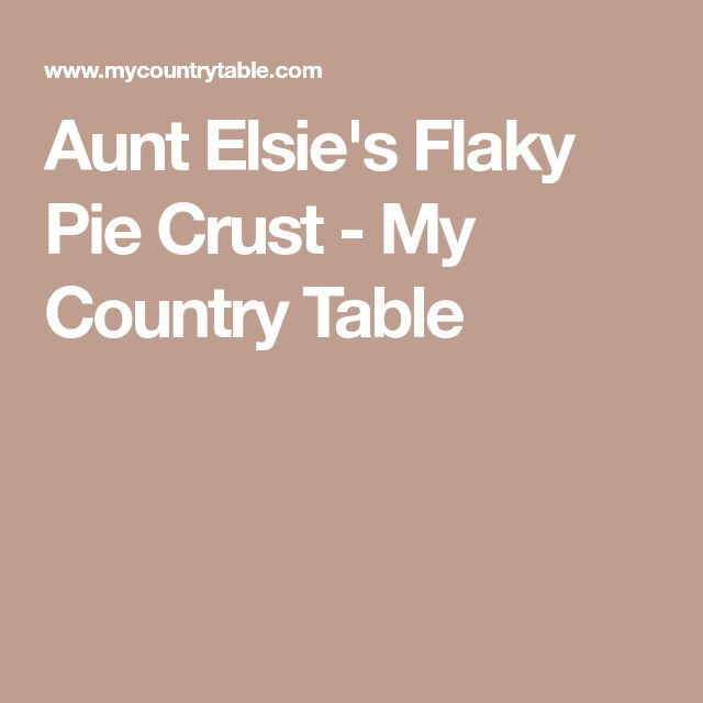 Aunt Elsie's Flaky Pie Crust - My Country Table
