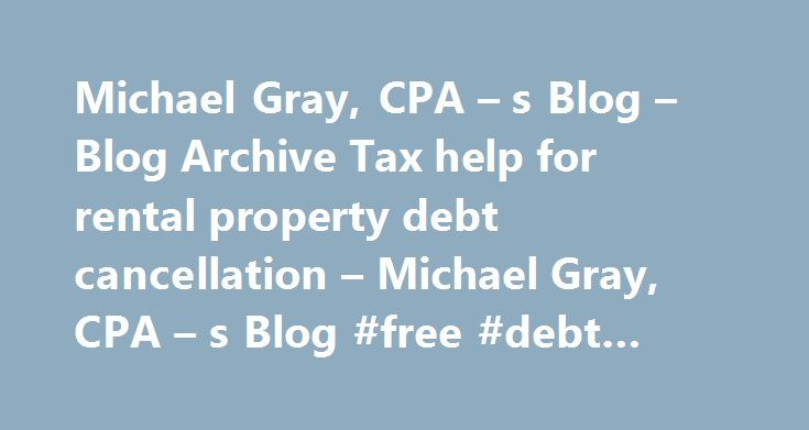 Michael Gray, CPA – s Blog – Blog Archive Tax help for rental property debt cancellation – Michael Gray, CPA – s Blog #free #debt #settlement http://debt.remmont.com/michael-gray-cpa-s-blog-blog-archive-tax-help-for-rental-property-debt-cancellation-michael-gray-cpa-s-blog-free-debt-settlement/  #debt cancellation # Investors who have multiple rental properties and experience a debt cancellation relating to a rental property might be missing an important tax break. Tax return preparers and…