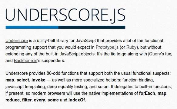 Underscore is a utility-belt library for JavaScript that provides a lot of the functional programming support that you would expect in Prototype.js (or Ruby), but without extending any of the built-in JavaScript objects. It's the tie to go along with jQuery's tux, and Backbone.js's suspenders.  On GitHub >>> https://github.com/jashkenas/underscore/