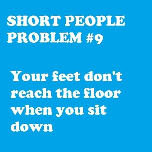 Short People Problems~ story of my life. Oh well, makes it easier to kick people under a table.