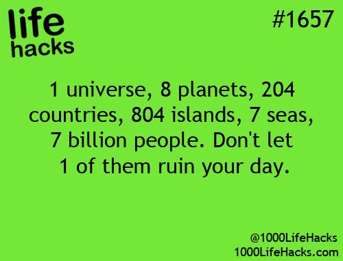 1 universe, 8 planets, 204 countries, 804 islands, 7 seas, 7 billion people. dont let onw of them ruin your day