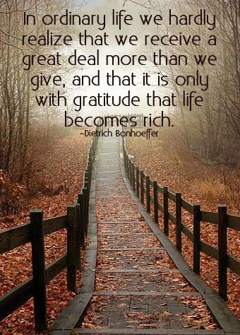 In ordinary life we hardly realize that we receive a great deal more than we give, and that it is only with gratitude that life becomes rich. - Dietrich Bonhoeffer #gratitude #richlife #blessed