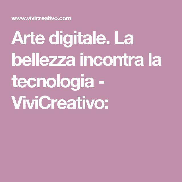 Arte digitale. La bellezza incontra la tecnologia - ViviCreativo: