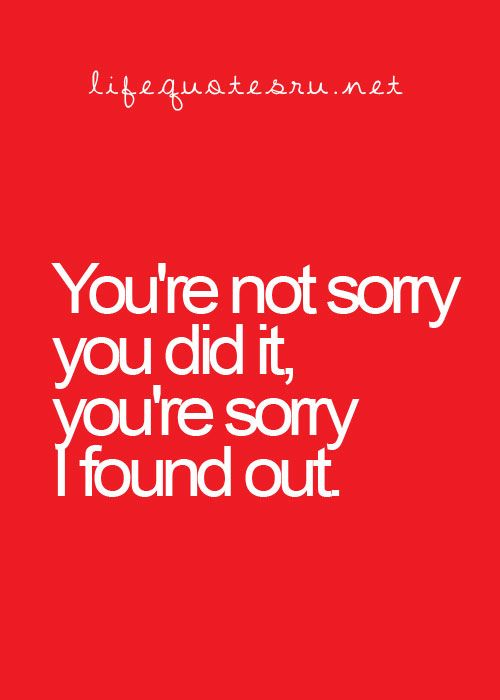 . your sorry i found out. you trust someone with your life, and they break it, you cant ever get that trust back again.