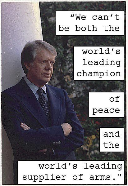 """We can't be both the world's leading champion of peace and the world's leading supplier of arms."" Jimmy Carter"