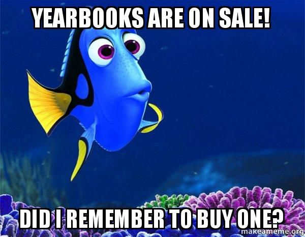 Yearbook Sales Memes   Yearbooks are on Sale! Did I Remember to Buy One? - Dory from Nemo (5 ...