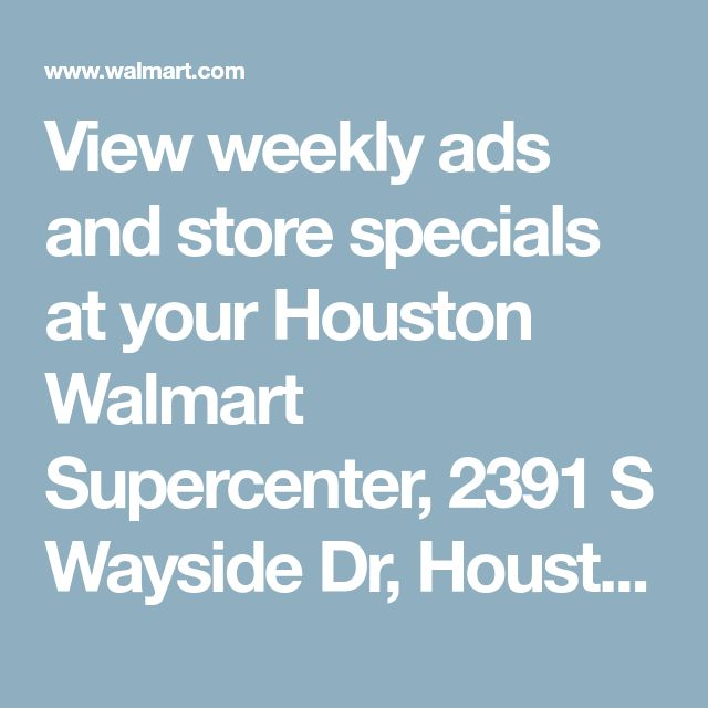 View weekly ads and store specials at your Houston Walmart Supercenter, 2391 S Wayside Dr, Houston, TX 77023 - Walmart.com