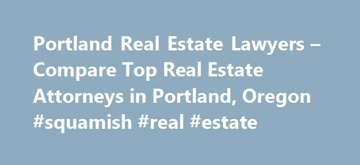 Portland Real Estate Lawyers – Compare Top Real Estate Attorneys in Portland, Oregon #squamish #real #estate http://real-estate.remmont.com/portland-real-estate-lawyers-compare-top-real-estate-attorneys-in-portland-oregon-squamish-real-estate/  #portland real estate # Portland. Oregon Real Estate Lawyers Related Practice Areas Buying, selling, or renting property? Real estate refers to land, as well as anything permanently attached to the land, such as buildings and other structures, and…