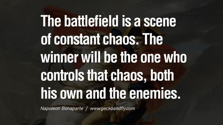 The battlefield is a scene of constant chaos. The winner will be the one who controls that chaos, both his own and the enemies. 40 Napoleon Bonaparte Quotes On War, Religion, Politics And Government [ Part 1 ]