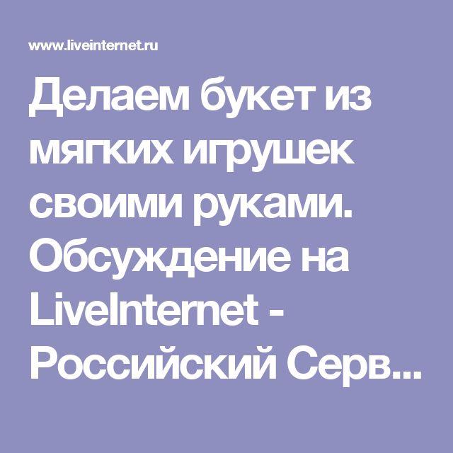 Делаем букет из мягких игрушек своими руками. Обсуждение на LiveInternet - Российский Сервис Онлайн-Дневников