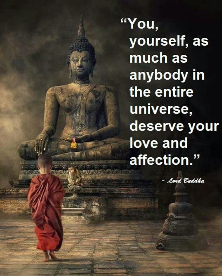 You, yourself, as much as anybody in the entire universe, deserve your love and affection. Buddha