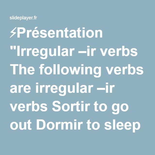 "⚡Présentation ""Irregular –ir verbs The following verbs are irregular –ir verbs Sortir to go out Dormir to sleep Servir to serve Partir to leave."""