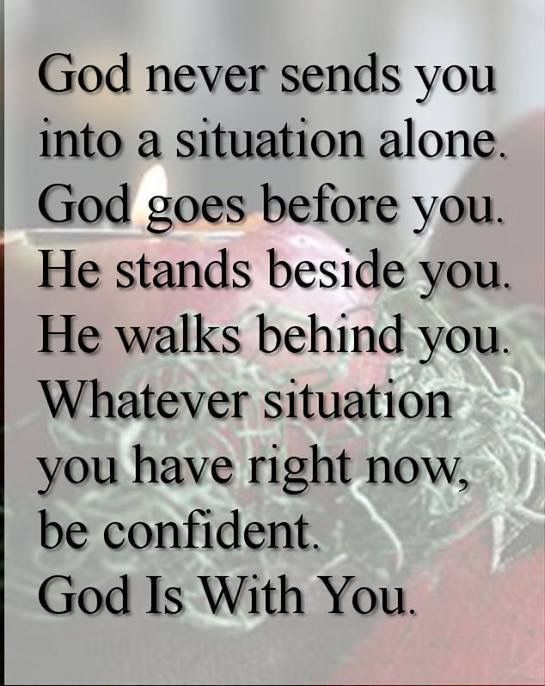 God never sends you into a situation alone.
