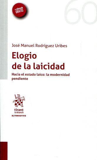 Elogio de la laicidad : hacia el estado laico, la modernidad pendiente / José Manuel Rodríguez Uribes. Tirant lo Blanch, 2017
